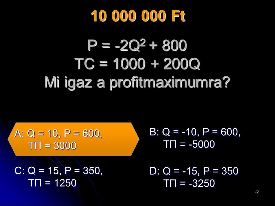30 P = -2Q 2 + 800 TC = 1000 + 200Q Mi igaz a profitmaximumra.