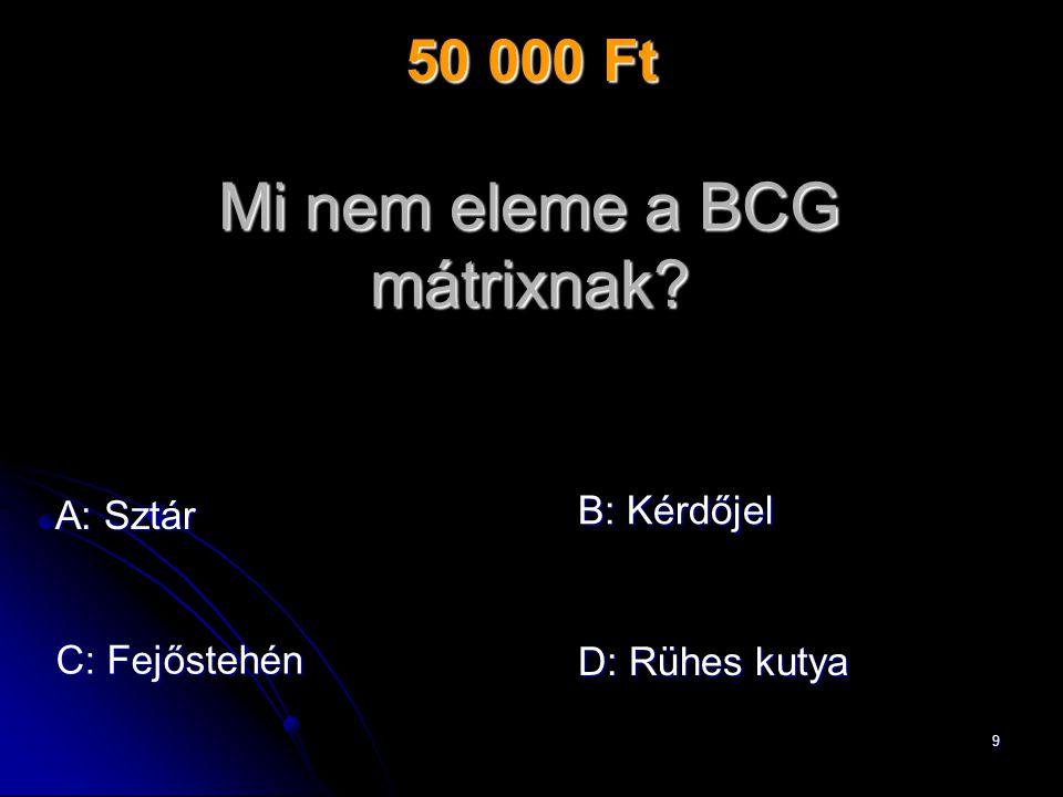 10 Mi nem eleme a BCG mátrixnak? A: Sztár C: Fejőstehén B: Kérdőjel D: Rühes kutya 50 000 Ft