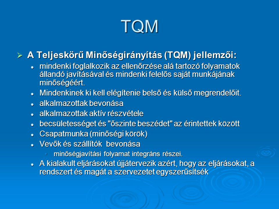 TQM  A Teljeskörű Minőségirányítás (TQM) jellemzői: mindenki foglalkozik az ellenőrzése alá tartozó folyamatok állandó javításával és mindenki felelős saját munkájának minőségéért.