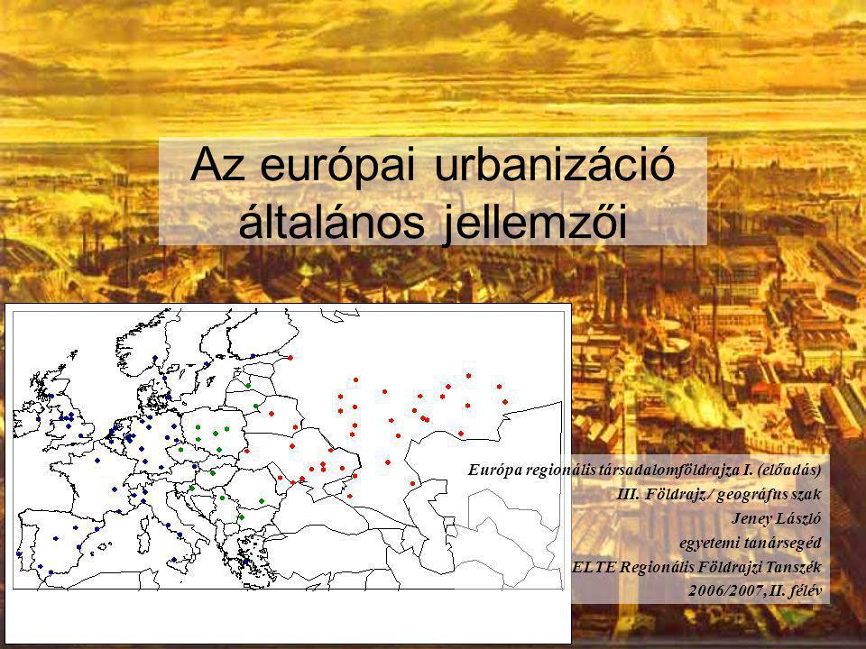 Az európai urbanizáció általános jellemzői Európa regionális társadalomföldrajza I. (előadás) III. Földrajz / geográfus szak Jeney László egyetemi tan
