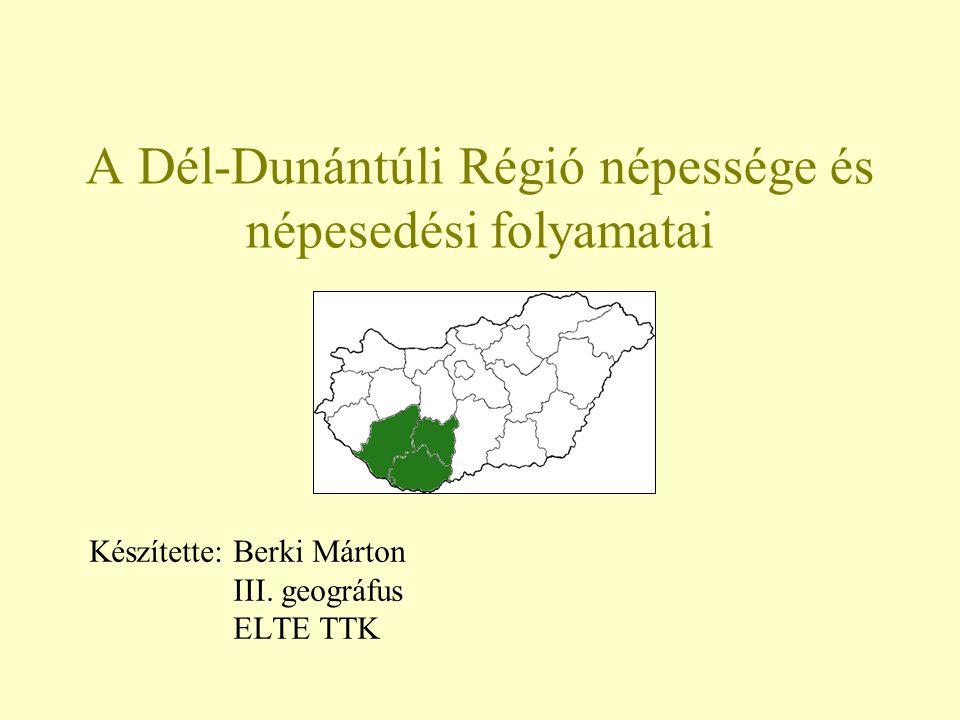 A Dél-Dunántúli Régió népessége és népesedési folyamatai Készítette: Berki Márton III. geográfus ELTE TTK