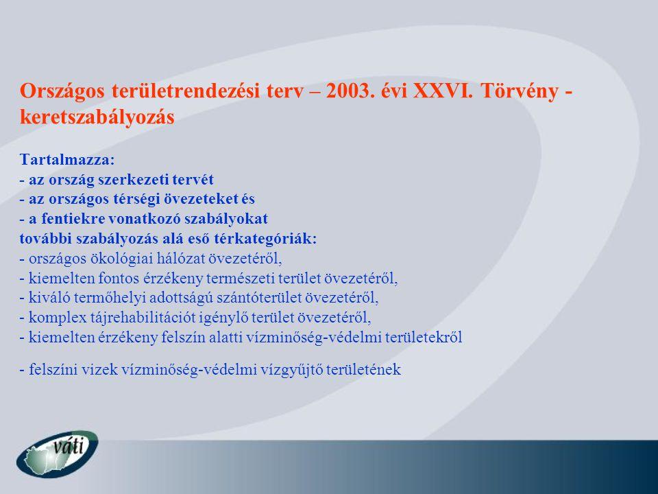 Országos területrendezési terv – 2003. évi XXVI. Törvény - keretszabályozás Tartalmazza: - az ország szerkezeti tervét - az országos térségi övezeteke