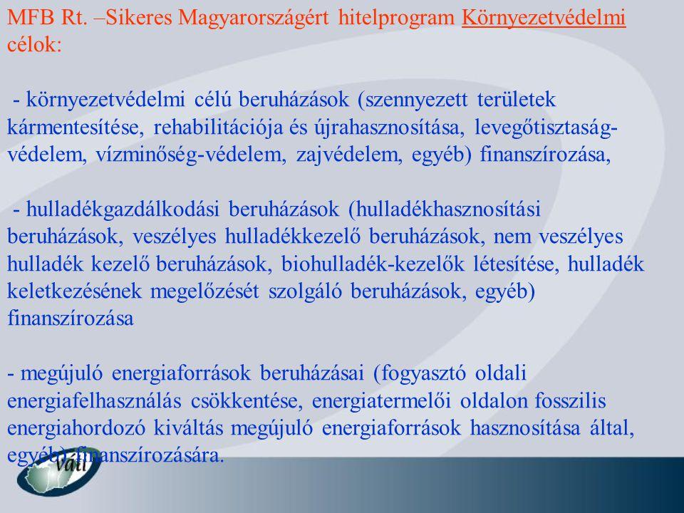 MFB Rt. –Sikeres Magyarországért hitelprogram Környezetvédelmi célok: - környezetvédelmi célú beruházások (szennyezett területek kármentesítése, rehab