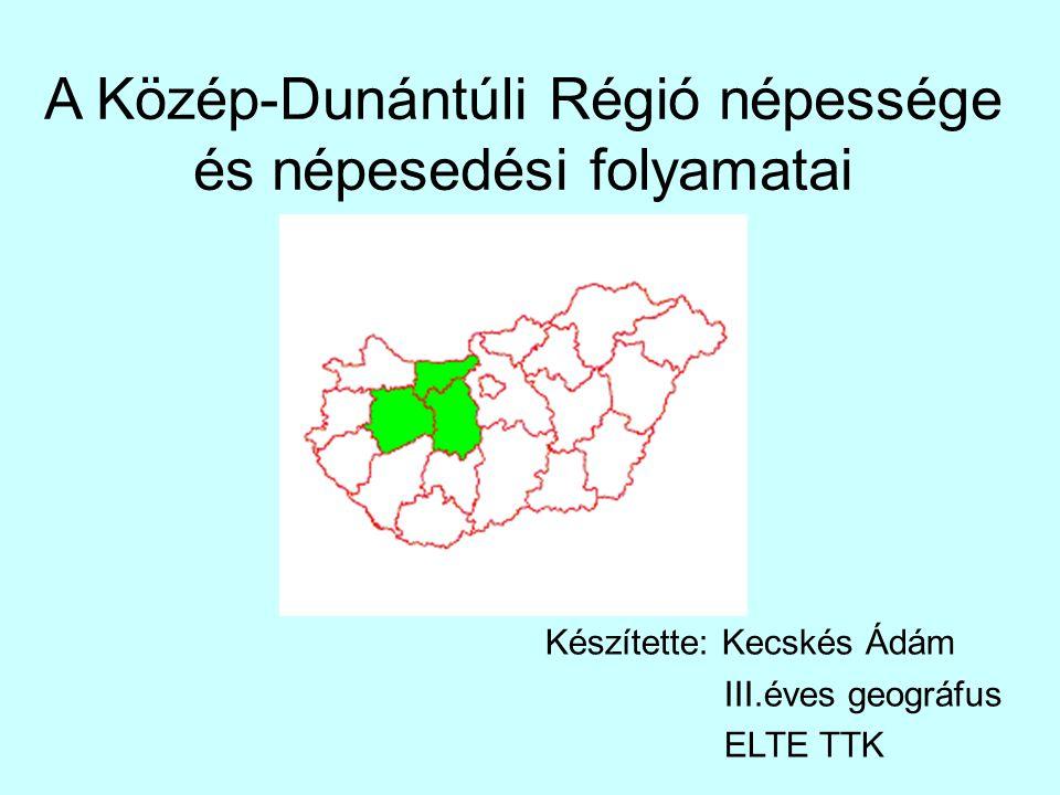 A Közép-Dunántúli Régió népessége és népesedési folyamatai Készítette: Kecskés Ádám III.éves geográfus ELTE TTK