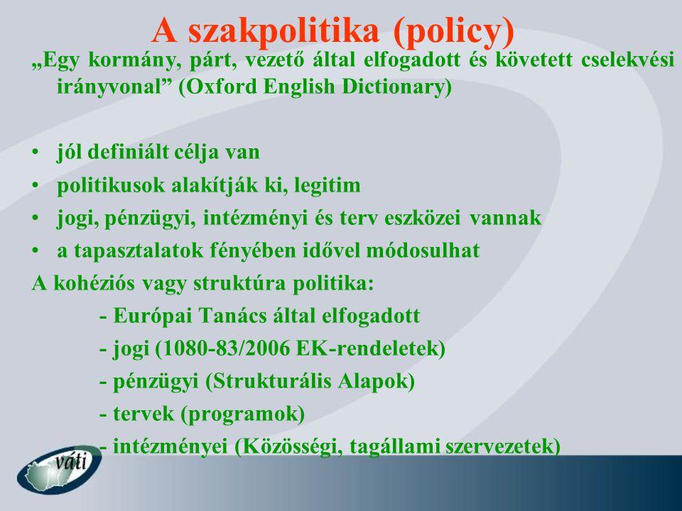 """A szakpolitika (policy) """"Egy kormány, párt, vezető által elfogadott és követett cselekvési irányvonal (Oxford English Dictionary) jól definiált célja van politikusok alakítják ki, legitim jogi, pénzügyi, intézményi és terv eszközei vannak a tapasztalatok fényében idővel módosulhat A kohéziós vagy struktúra politika: - Európai Tanács által elfogadott - jogi (1080-83/2006 EK-rendeletek) - pénzügyi (Strukturális Alapok) - tervek (programok) - intézményei (Közösségi, tagállami szervezetek)"""