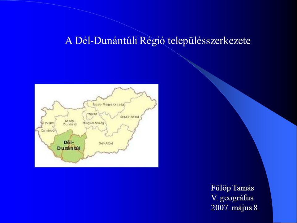 A Dél-Dunántúli Régió településszerkezete Fülöp Tamás V. geográfus 2007. május 8.