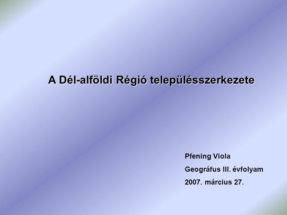 A Dél-alföldi Régió településszerkezete Pfening Viola Geográfus III. évfolyam 2007. március 27.