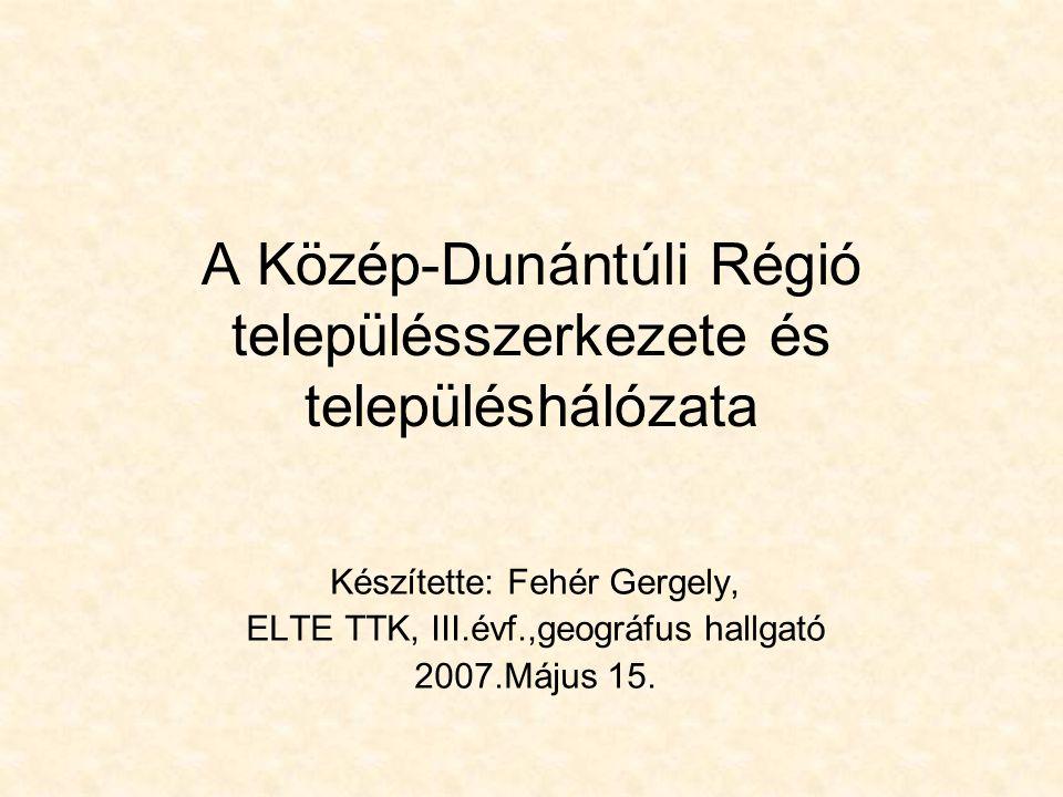 A Közép-Dunántúli Régió településszerkezete és településhálózata Készítette: Fehér Gergely, ELTE TTK, III.évf.,geográfus hallgató 2007.Május 15.