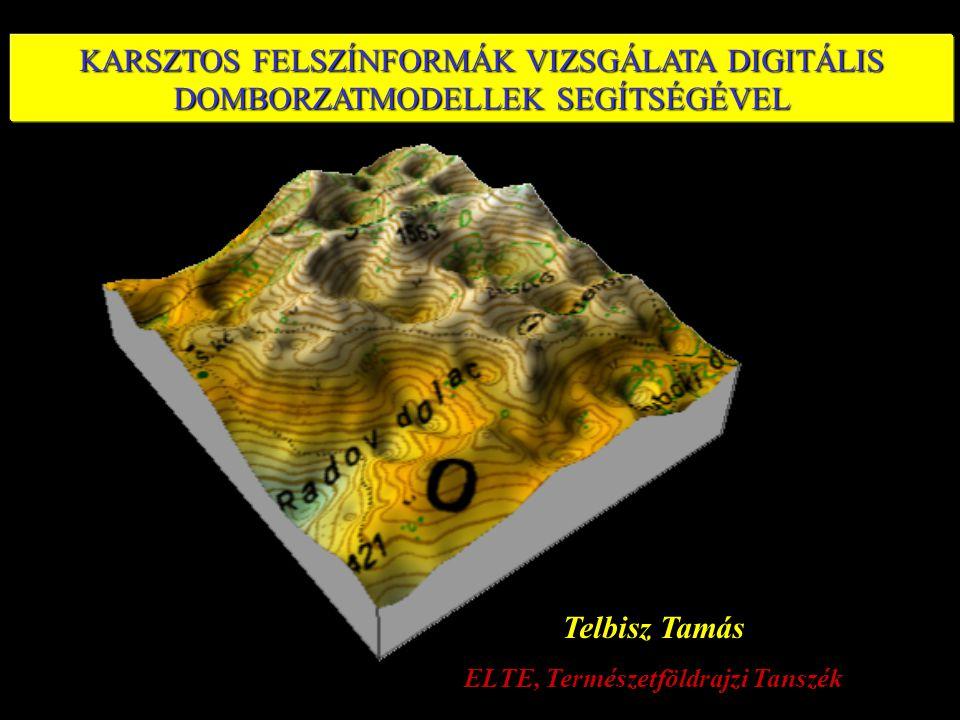 KARSZTOS FELSZÍNFORMÁK VIZSGÁLATA DIGITÁLIS DOMBORZATMODELLEK SEGÍTSÉGÉVEL Telbisz Tamás ELTE, Természetföldrajzi Tanszék