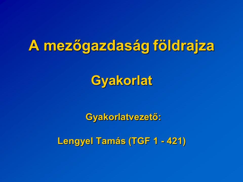 A mezőgazdaság földrajza Gyakorlat Gyakorlatvezető: Lengyel Tamás (TGF 1 - 421)