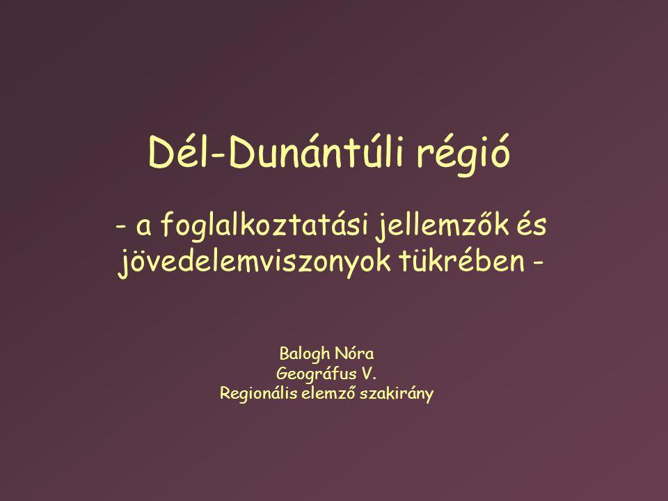 Dél-Dunántúli régió - a foglalkoztatási jellemzők és jövedelemviszonyok tükrében - Balogh Nóra Geográfus V. Regionális elemző szakirány