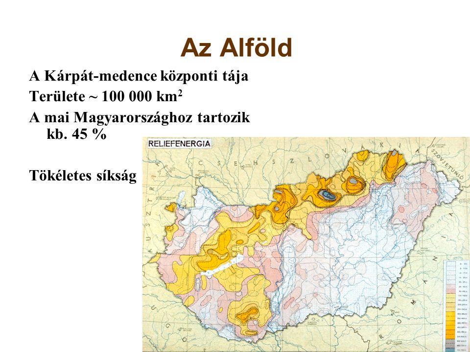 Az Alföld A Kárpát-medence központi tája Területe ~ 100 000 km 2 A mai Magyarországhoz tartozik kb. 45 % Tökéletes síkság