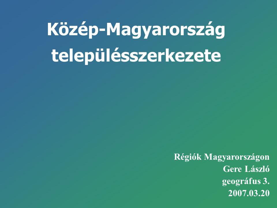 Közép-Magyarország településszerkezete Régiók Magyarországon Gere László geográfus 3. 2007.03.20