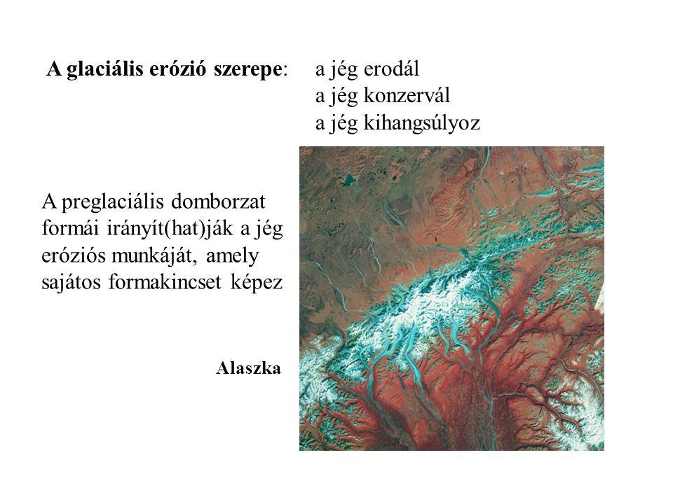 A preglaciális domborzat formái irányít(hat)ják a jég eróziós munkáját, amely sajátos formakincset képez Alaszka A glaciális erózió szerepe: a jég ero