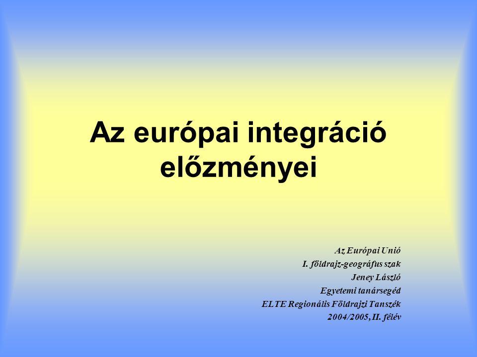 Az európai integráció előzményei Az Európai Unió I. földrajz-geográfus szak Jeney László Egyetemi tanársegéd ELTE Regionális Földrajzi Tanszék 2004/20