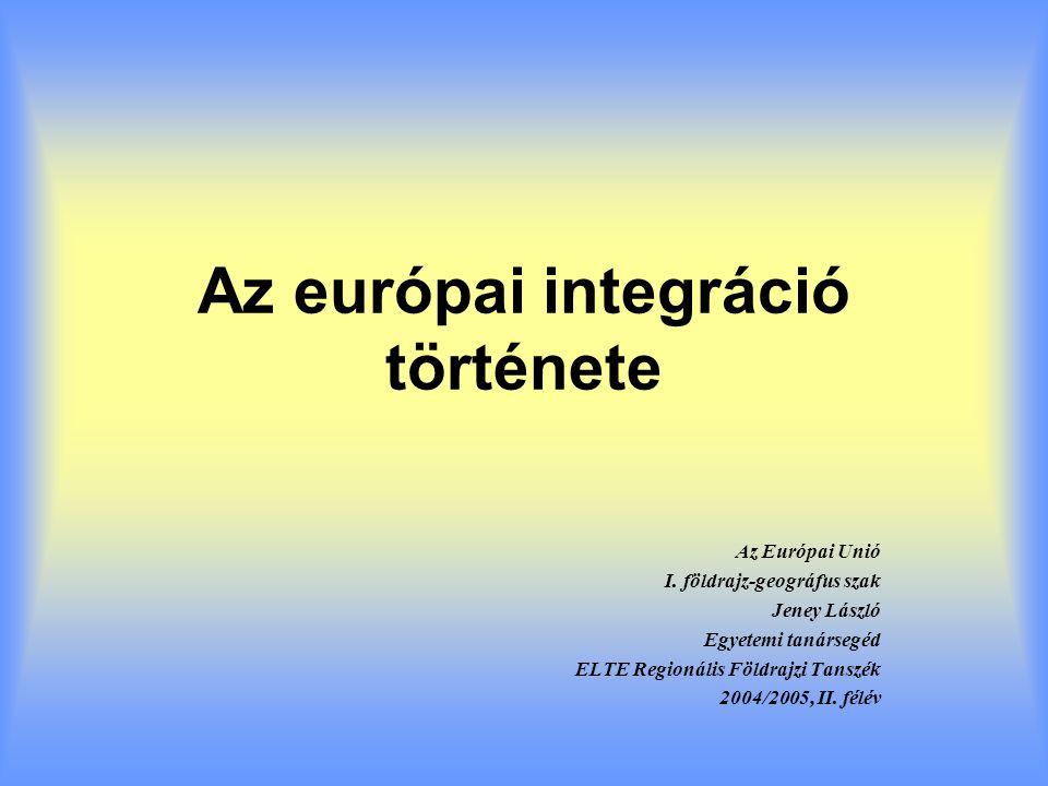 Az európai integráció története Az Európai Unió I. földrajz-geográfus szak Jeney László Egyetemi tanársegéd ELTE Regionális Földrajzi Tanszék 2004/200