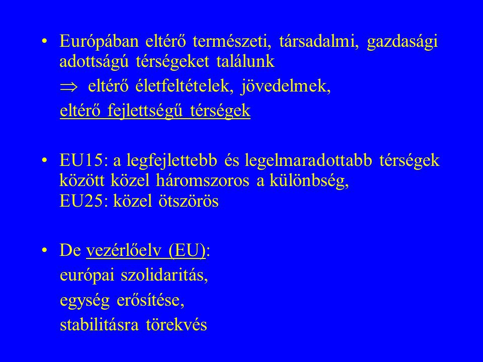 Európában eltérő természeti, társadalmi, gazdasági adottságú térségeket találunk  eltérő életfeltételek, jövedelmek, eltérő fejlettségű térségek EU15: a legfejlettebb és legelmaradottabb térségek között közel háromszoros a különbség, EU25: közel ötszörös De vezérlőelv (EU): európai szolidaritás, egység erősítése, stabilitásra törekvés