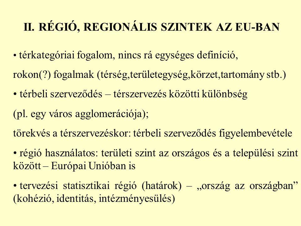 II. RÉGIÓ, REGIONÁLIS SZINTEK AZ EU-BAN térkategóriai fogalom, nincs rá egységes definíció, rokon(?) fogalmak (térség,területegység,körzet,tartomány s