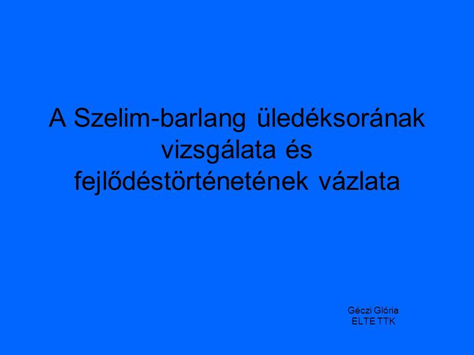 A Szelim-barlang üledéksorának vizsgálata és fejlődéstörténetének vázlata Géczi Glória ELTE TTK