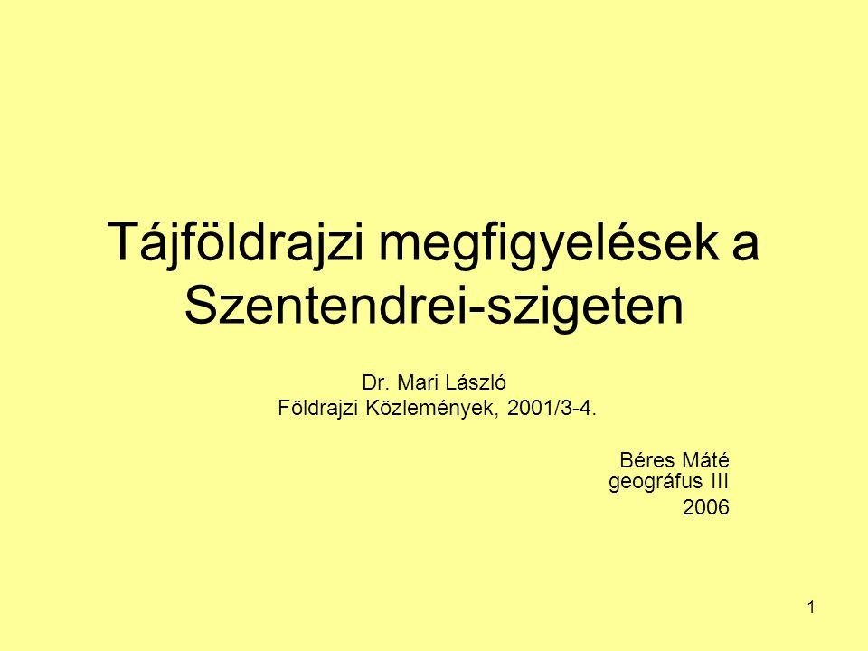 1 Tájföldrajzi megfigyelések a Szentendrei-szigeten Dr. Mari László Földrajzi Közlemények, 2001/3-4. Béres Máté geográfus III 2006