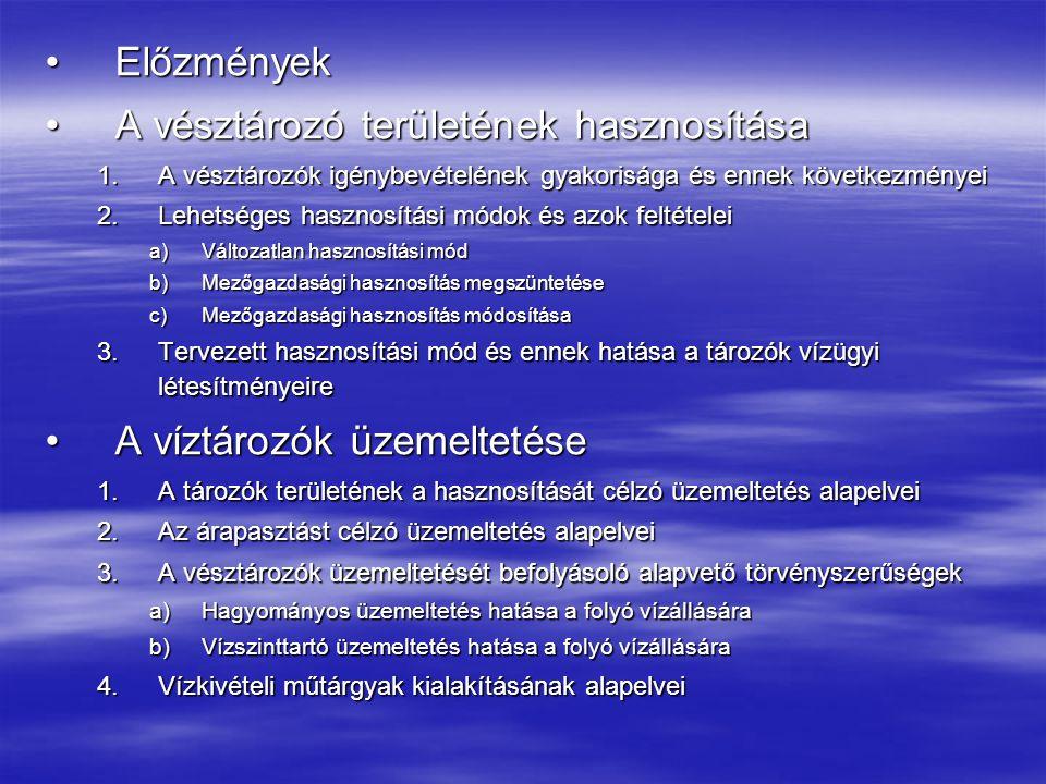 ElőzményekElőzmények A vésztározó területének hasznosításaA vésztározó területének hasznosítása 1.A vésztározók igénybevételének gyakorisága és ennek következményei 2.Lehetséges hasznosítási módok és azok feltételei a)Változatlan hasznosítási mód b)Mezőgazdasági hasznosítás megszüntetése c)Mezőgazdasági hasznosítás módosítása 3.Tervezett hasznosítási mód és ennek hatása a tározók vízügyi létesítményeire A víztározók üzemeltetéseA víztározók üzemeltetése 1.A tározók területének a hasznosítását célzó üzemeltetés alapelvei 2.Az árapasztást célzó üzemeltetés alapelvei 3.A vésztározók üzemeltetését befolyásoló alapvető törvényszerűségek a)Hagyományos üzemeltetés hatása a folyó vízállására b)Vízszinttartó üzemeltetés hatása a folyó vízállására 4.Vízkivételi műtárgyak kialakításának alapelvei