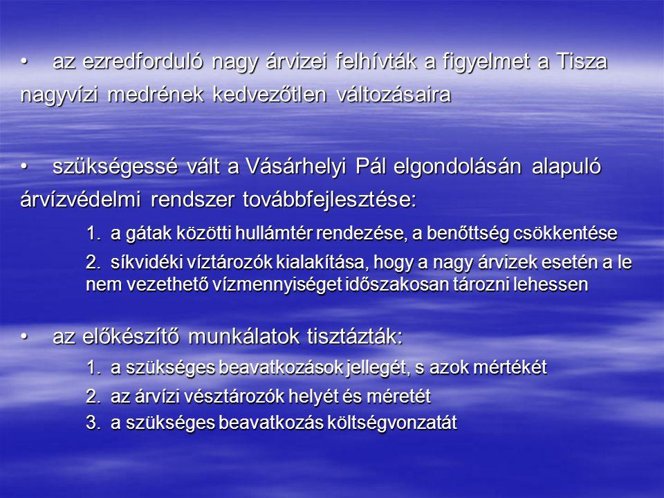 az ezredforduló nagy árvizei felhívták a figyelmet a Tisza nagyvízi medrének kedvezőtlen változásairaaz ezredforduló nagy árvizei felhívták a figyelmet a Tisza nagyvízi medrének kedvezőtlen változásaira szükségessé vált a Vásárhelyi Pál elgondolásán alapuló árvízvédelmi rendszer továbbfejlesztése:szükségessé vált a Vásárhelyi Pál elgondolásán alapuló árvízvédelmi rendszer továbbfejlesztése: 1.a gátak közötti hullámtér rendezése, a benőttség csökkentése 2.síkvidéki víztározók kialakítása, hogy a nagy árvizek esetén a le nem vezethető vízmennyiséget időszakosan tározni lehessen az előkészítő munkálatok tisztázták:az előkészítő munkálatok tisztázták: 1.a szükséges beavatkozások jellegét, s azok mértékét 2.az árvízi vésztározók helyét és méretét 3.a szükséges beavatkozás költségvonzatát