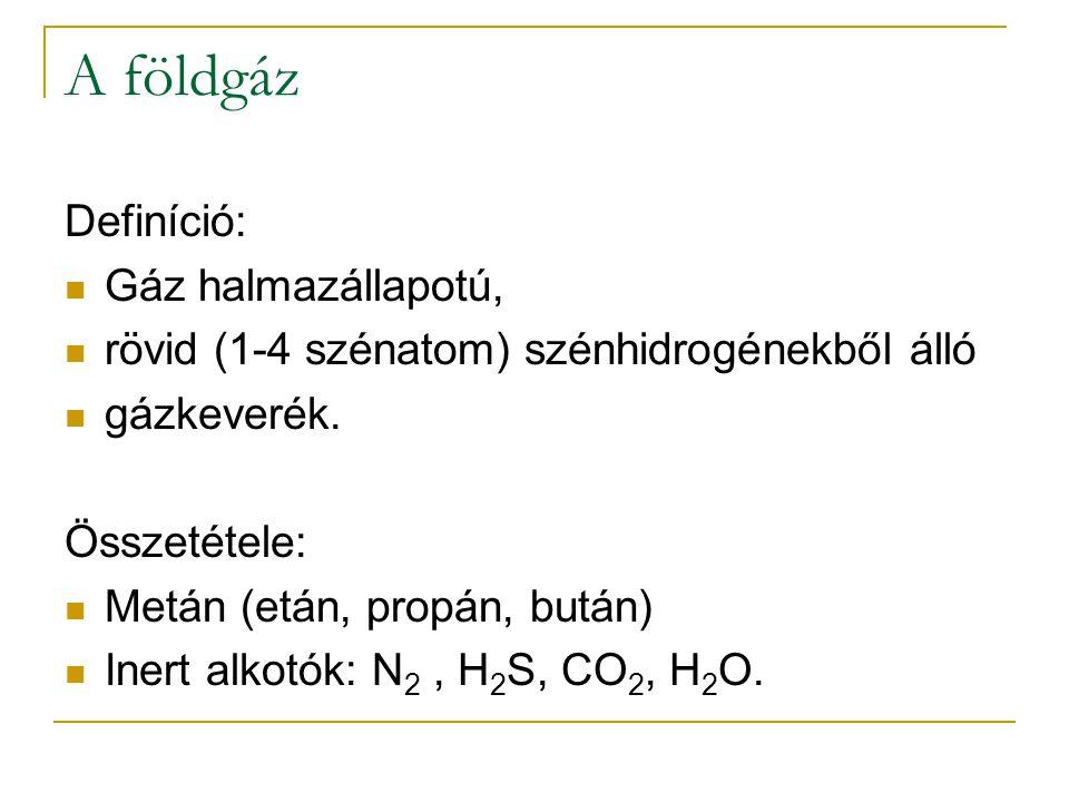 A földgáz Definíció: Gáz halmazállapotú, rövid (1-4 szénatom) szénhidrogénekből álló gázkeverék. Összetétele: Metán (etán, propán, bután) Inert alkotó