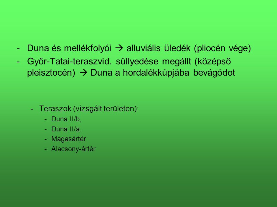 -Duna és mellékfolyói  alluviális üledék (pliocén vége) -Győr-Tatai-teraszvid. süllyedése megállt (középső pleisztocén)  Duna a hordalékkúpjába bevá