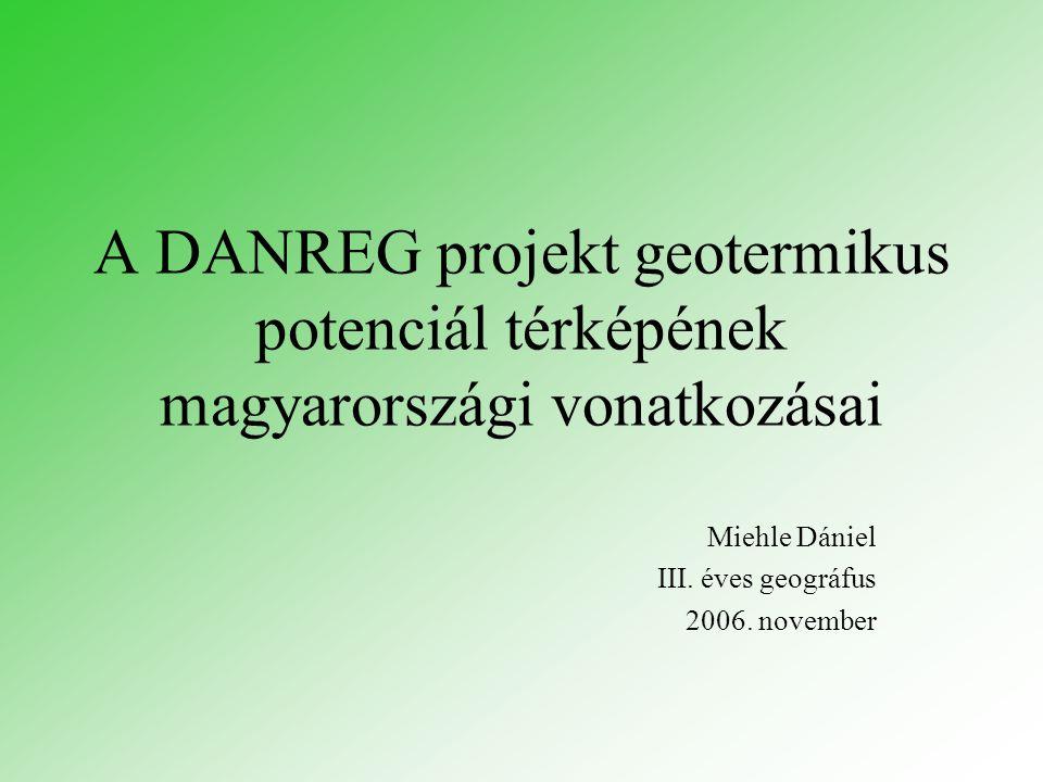A DANREG projekt geotermikus potenciál térképének magyarországi vonatkozásai Miehle Dániel III. éves geográfus 2006. november