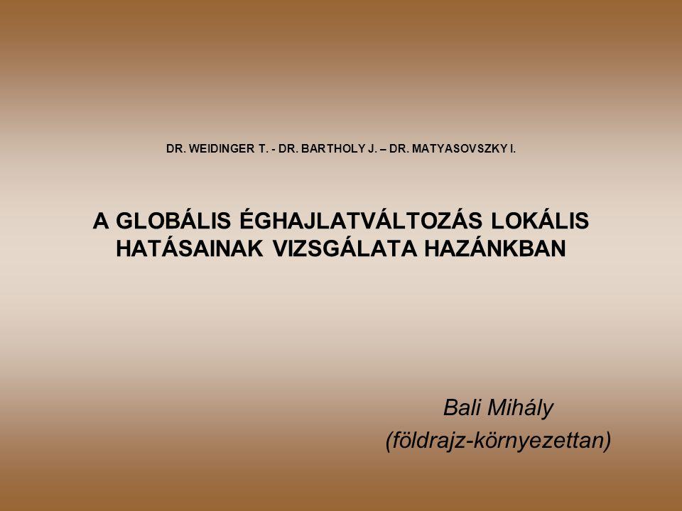 DR. WEIDINGER T. - DR. BARTHOLY J. – DR. MATYASOVSZKY I. A GLOBÁLIS ÉGHAJLATVÁLTOZÁS LOKÁLIS HATÁSAINAK VIZSGÁLATA HAZÁNKBAN Bali Mihály (földrajz-kör