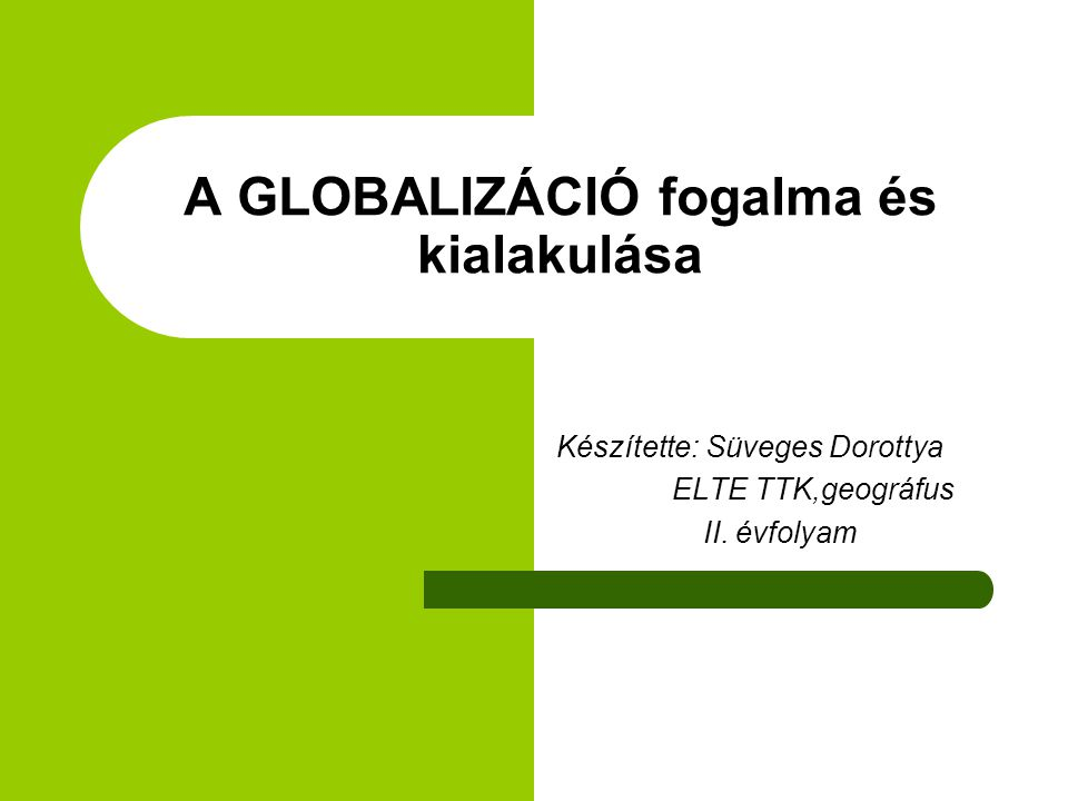 A GLOBALIZÁCIÓ fogalma és kialakulása Készítette: Süveges Dorottya ELTE TTK,geográfus II. évfolyam