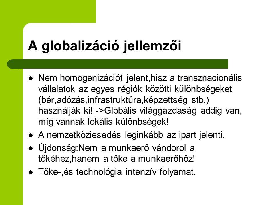 A globalizáció jellemzői Nem homogenizációt jelent,hisz a transznacionális vállalatok az egyes régiók közötti különbségeket (bér,adózás,infrastruktúra