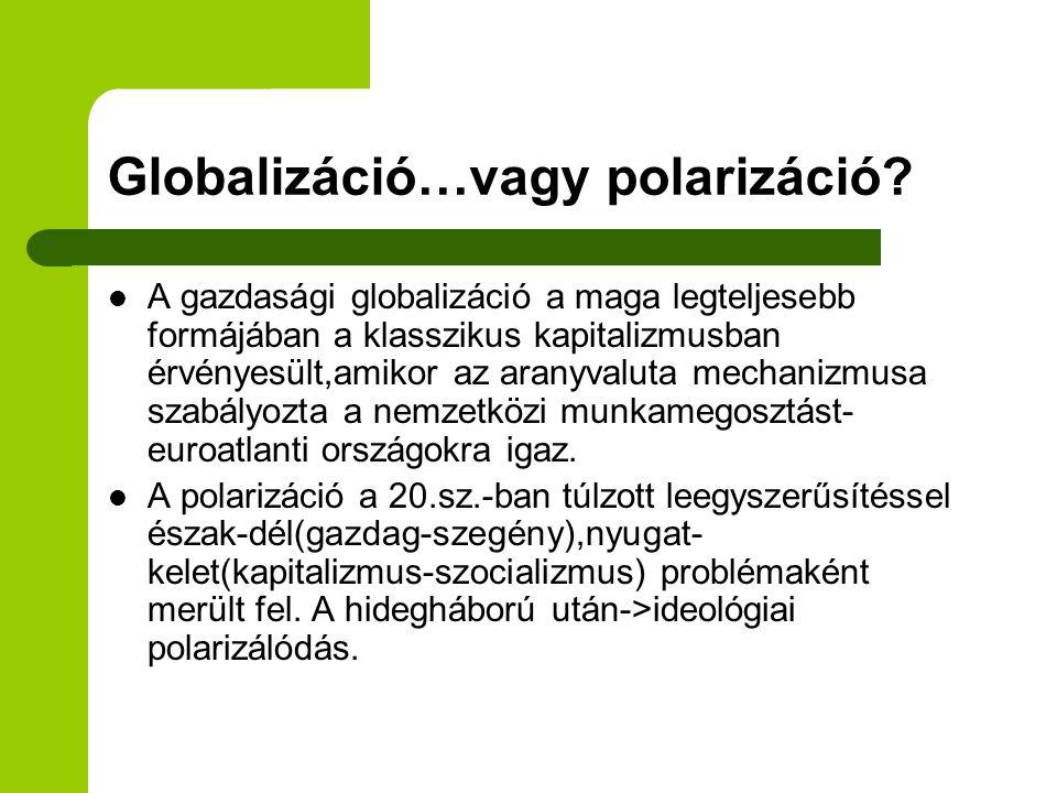 Globalizáció…vagy polarizáció? A gazdasági globalizáció a maga legteljesebb formájában a klasszikus kapitalizmusban érvényesült,amikor az aranyvaluta