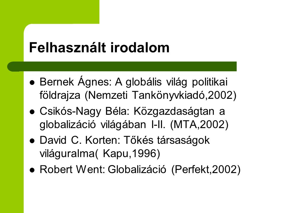 Felhasznált irodalom Bernek Ágnes: A globális világ politikai földrajza (Nemzeti Tankönyvkiadó,2002) Csikós-Nagy Béla: Közgazdaságtan a globalizáció v