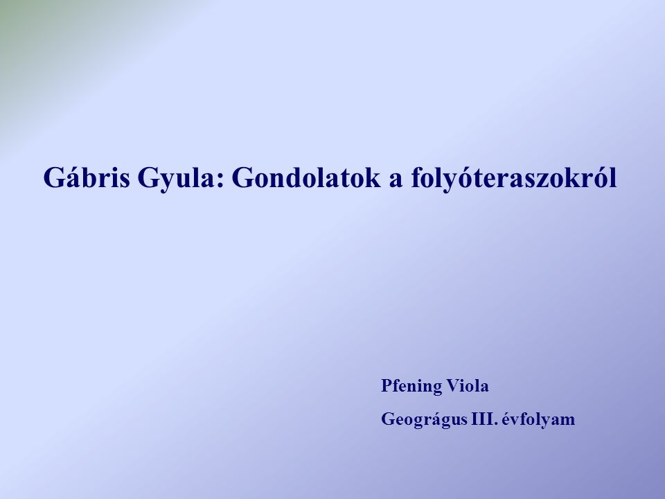 Gábris Gyula: Gondolatok a folyóteraszokról Pfening Viola Geográgus III. évfolyam
