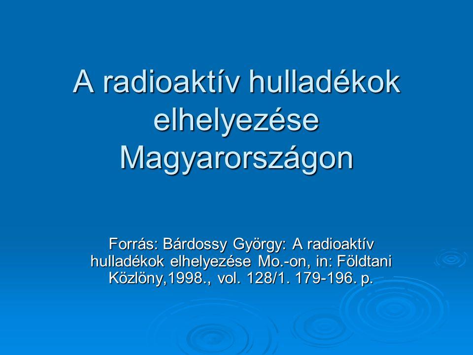 A radioaktív hulladékok elhelyezése Magyarországon Forrás: Bárdossy György: A radioaktív hulladékok elhelyezése Mo.-on, in: Földtani Közlöny,1998., vol.