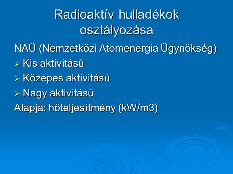 Radioaktív hulladékok osztályozása NAÜ (Nemzetközi Atomenergia Ügynökség)  Kis aktivitású  Közepes aktivitású  Nagy aktivitású Alapja: hőteljesítmény (kW/m3)