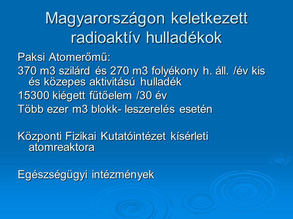 Magyarországon keletkezett radioaktív hulladékok Paksi Atomerőmű: 370 m3 szilárd és 270 m3 folyékony h.