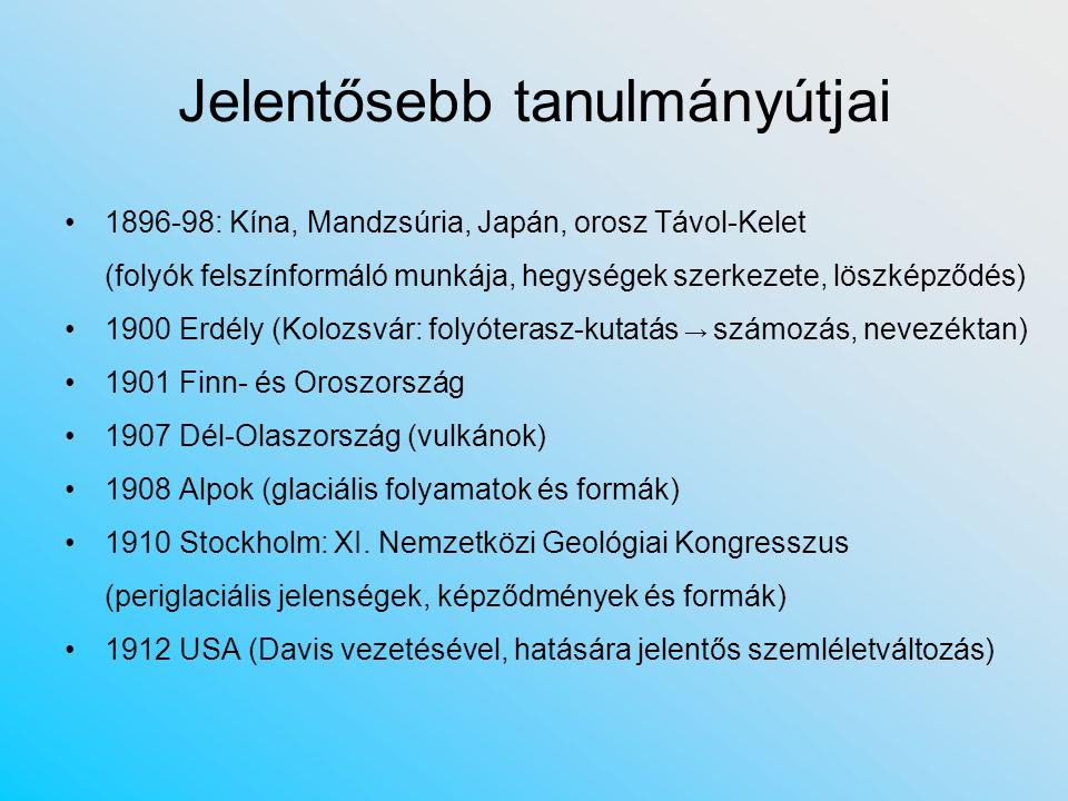 Tudományos eredményei Geomorfológia = felszínalaktan (csak a magyar elnevezés helyes…) Balaton kutatás: limnológia, színtünemények, vízállás-ingadozások, vízrajz, jegesedés mechanizmusa, vízszintlengés (denivelláció, Seiche), déli part turzásrendszere, gejzírkúpok, fenéklerakódások Folyók: három szakaszjelleg; módszeres teraszkutatás (folyópárkányok száma, kora, keletkezése) Szél felszínformáló munkája: defláció (dolomiton, majd löszön), de szerepét néha túlértékelte Karsztkutatás: képződés mechanizmusa, formakincs Hegyoldalak homorú és domború lejtőinek megkülönböztetése Lepusztulás 5 főtípusa: víz, havasi, glaciális, sivatagi, tengerparti (+ tóp.) Éghajlattan: monszun, hegyi és völgyi szél; tájképtípusok (földr.