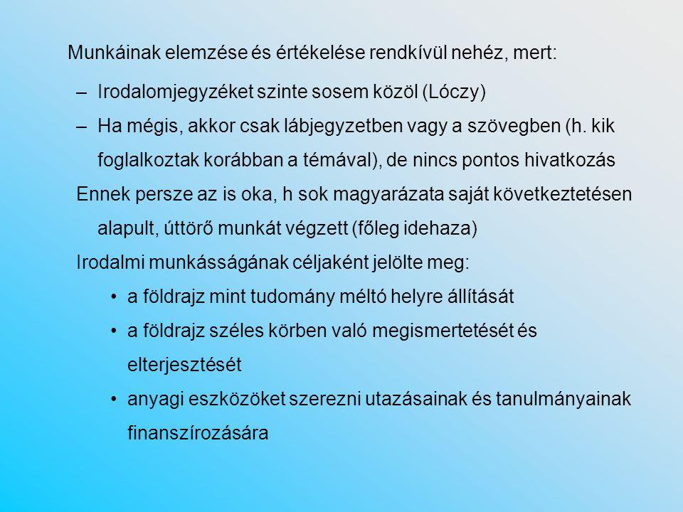 Munkáinak elemzése és értékelése rendkívül nehéz, mert: –Irodalomjegyzéket szinte sosem közöl (Lóczy) –Ha mégis, akkor csak lábjegyzetben vagy a szövegben (h.