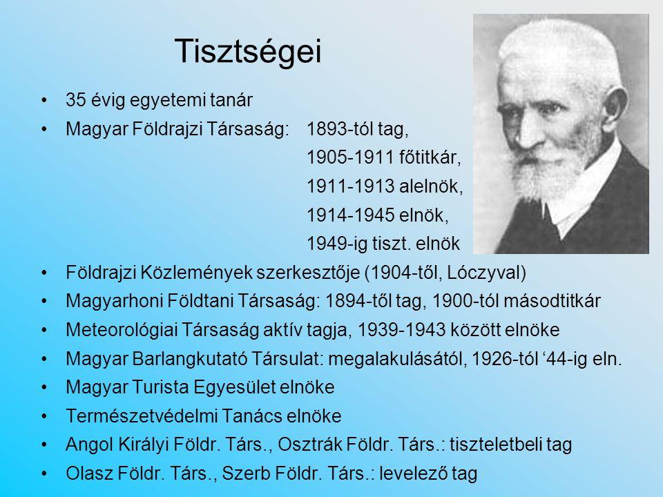 Tisztségei 35 évig egyetemi tanár Magyar Földrajzi Társaság: 1893-tól tag, 1905-1911 főtitkár, 1911-1913 alelnök, 1914-1945 elnök, 1949-ig tiszt.