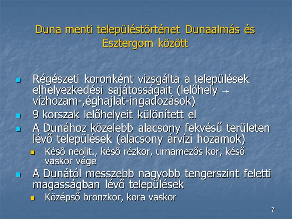 7 Duna menti településtörténet Dunaalmás és Esztergom között Régészeti koronként vizsgálta a települések elhelyezkedési sajátosságait (lelőhely vízhozam-,éghajlat-ingadozások) Régészeti koronként vizsgálta a települések elhelyezkedési sajátosságait (lelőhely vízhozam-,éghajlat-ingadozások) 9 korszak lelőhelyeit különített el 9 korszak lelőhelyeit különített el A Dunához közelebb alacsony fekvésű területen lévő települések (alacsony árvízi hozamok) A Dunához közelebb alacsony fekvésű területen lévő települések (alacsony árvízi hozamok) Késő neolit., késő rézkor, urnamezős kor, késő vaskor vége Késő neolit., késő rézkor, urnamezős kor, késő vaskor vége A Dunától messzebb nagyobb tengerszint feletti magasságban lévő települések A Dunától messzebb nagyobb tengerszint feletti magasságban lévő települések Középső bronzkor, kora vaskor Középső bronzkor, kora vaskor