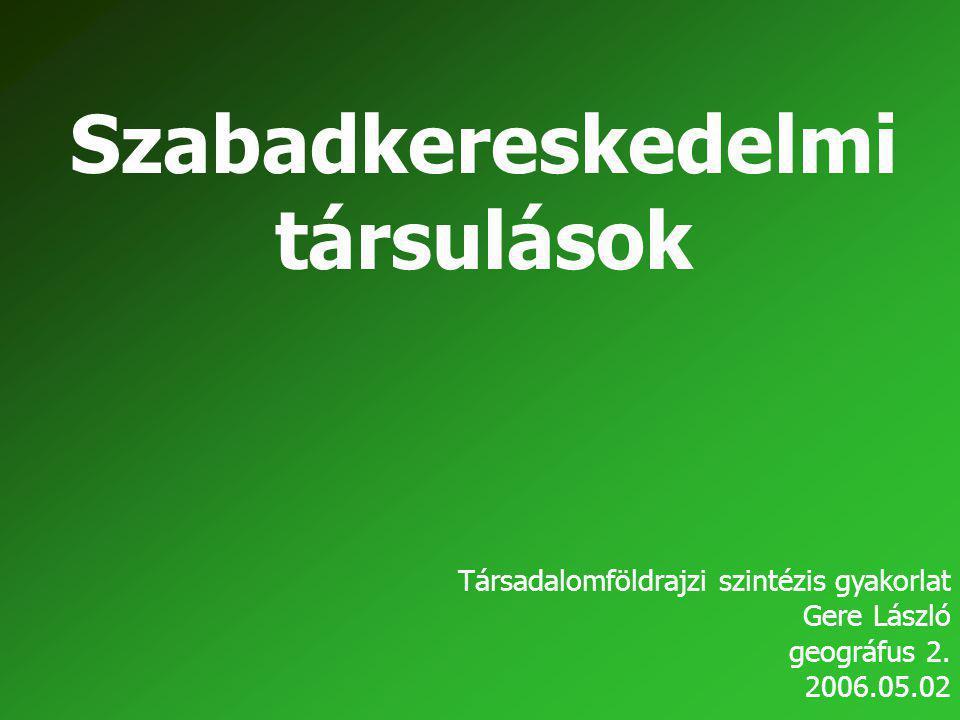 Szabadkereskedelmi társulások Társadalomföldrajzi szintézis gyakorlat Gere László geográfus 2. 2006.05.02