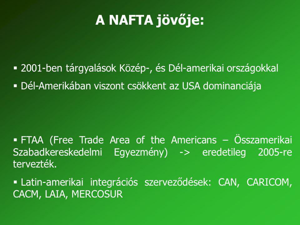 A NAFTA jövője:  2001-ben tárgyalások Közép-, és Dél-amerikai országokkal  Dél-Amerikában viszont csökkent az USA dominanciája  FTAA (Free Trade Ar