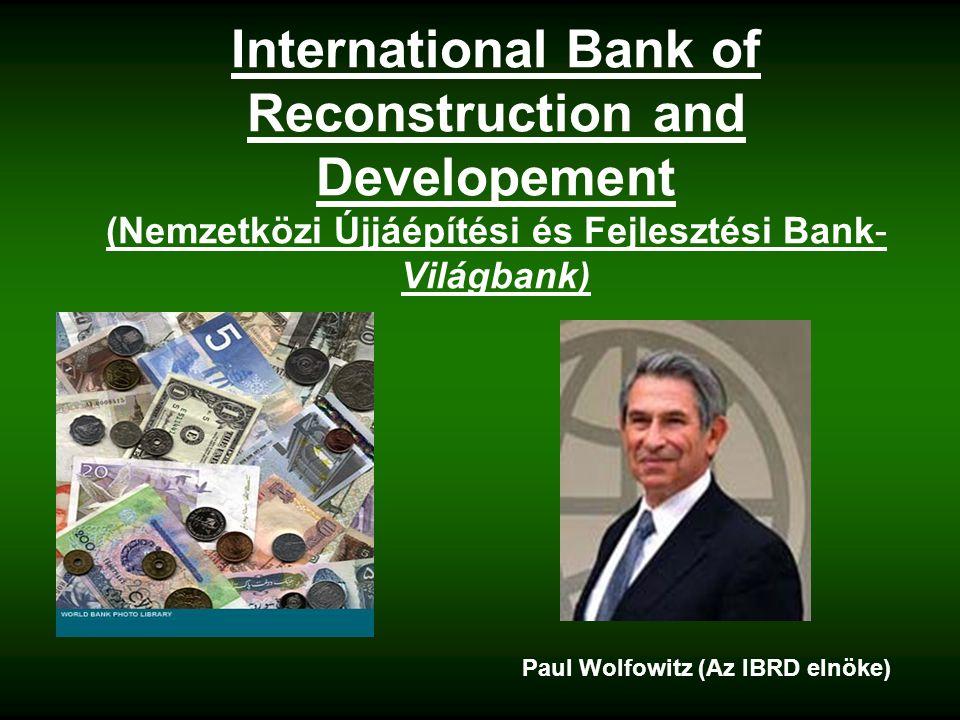 International Bank of Reconstruction and Developement (Nemzetközi Újjáépítési és Fejlesztési Bank- Világbank) Paul Wolfowitz (Az IBRD elnöke)