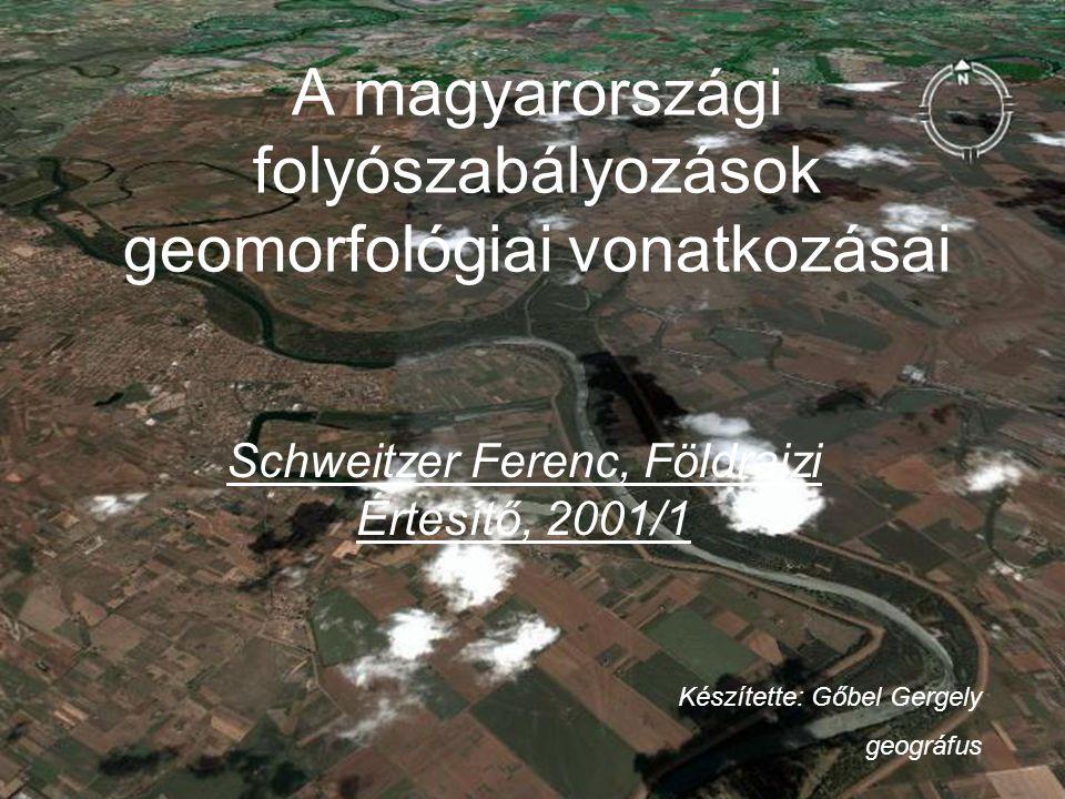 A magyarországi folyószabályozások geomorfológiai vonatkozásai Schweitzer Ferenc, Földrajzi Értesítő, 2001/1 Készítette: Gőbel Gergely geográfus