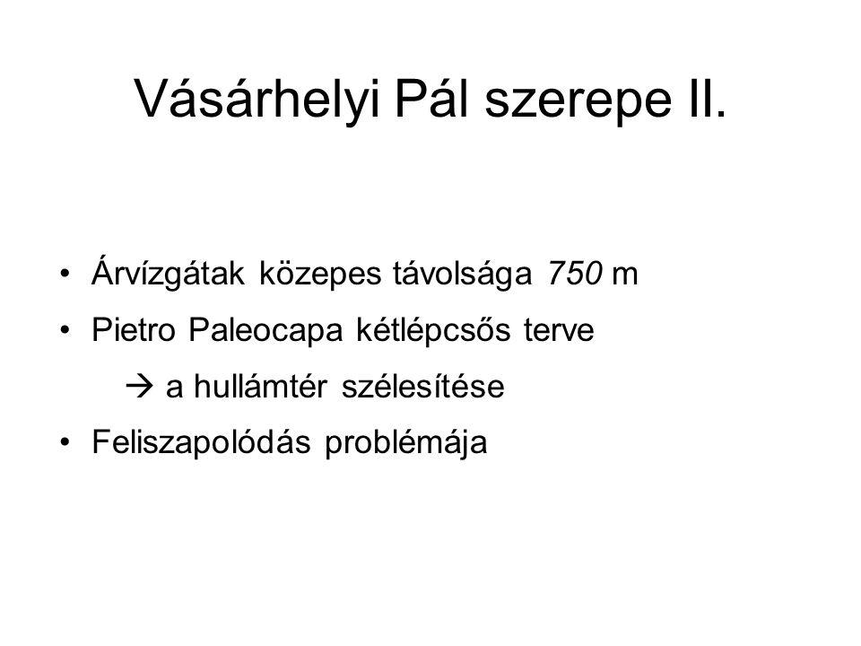 Vásárhelyi Pál szerepe II. Árvízgátak közepes távolsága 750 m Pietro Paleocapa kétlépcsős terve  a hullámtér szélesítése Feliszapolódás problémája
