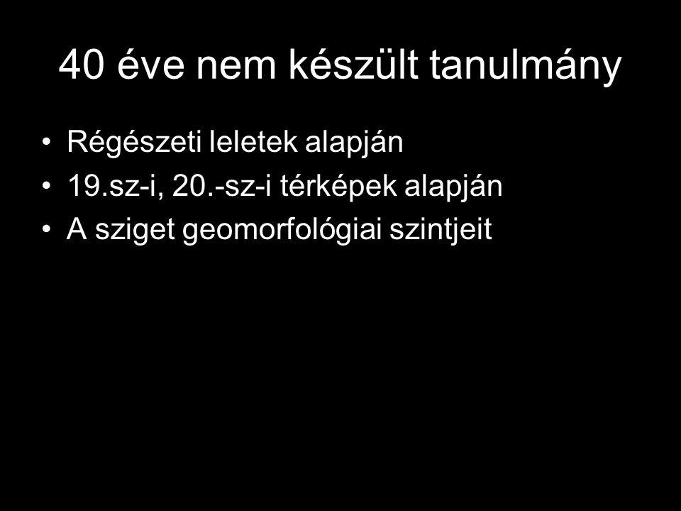 40 éve nem készült tanulmány Régészeti leletek alapján 19.sz-i, 20.-sz-i térképek alapján A sziget geomorfológiai szintjeit