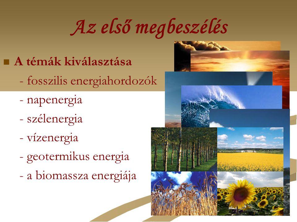 Az első megbeszélés A témák kiválasztása - fosszilis energiahordozók - napenergia - szélenergia - vízenergia - geotermikus energia - a biomassza energ