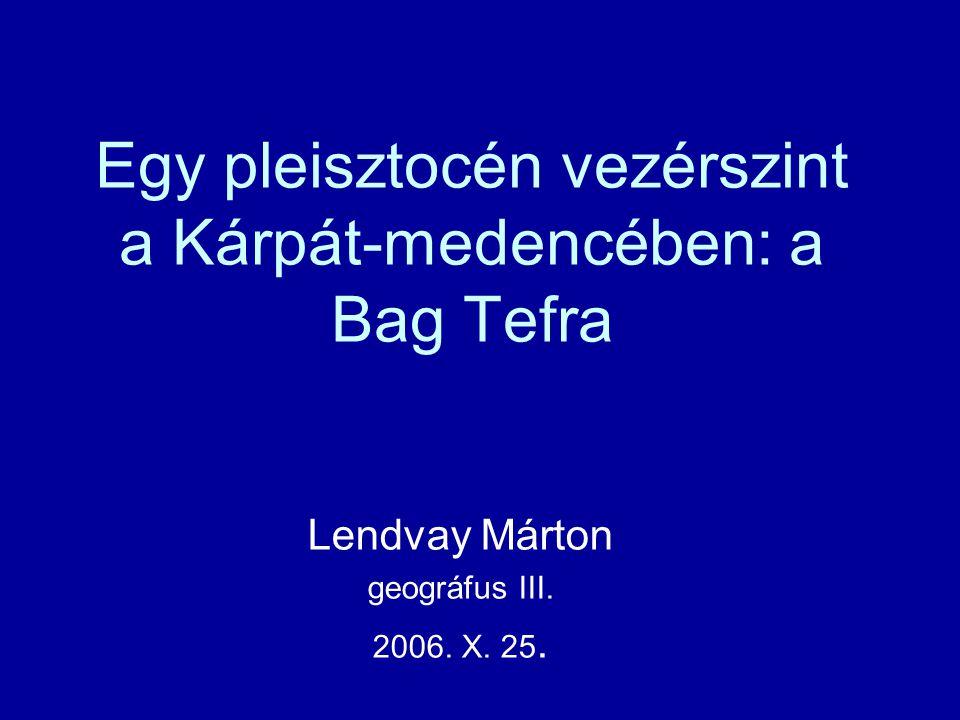 Egy pleisztocén vezérszint a Kárpát-medencében: a Bag Tefra Lendvay Márton geográfus III.